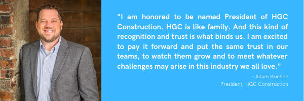 "Image of Adam Kuehne with quote saying ""I am honored to be named President of HGC Construction. HGC is like family. And this kind of recognition and trust is what binds us. I am excited to pay it forward and put the same trust in our teams, to watch them grow and to meet whatever challenges may arise in this industry we all love."""