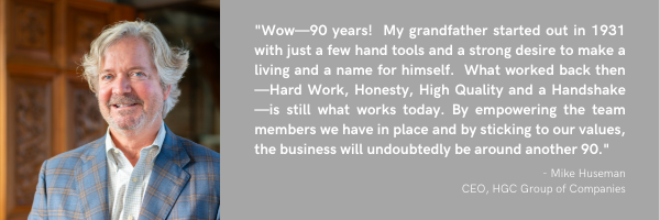 Wow—90 years! My grandfather started out in 1931 with just a few hand tools and a strong desire to make a living and a name for himself. What worked back then—Hard work, Honesty, High Quality and a Handshake—is still what works today. By empowering the team members we have in place and by sticking to our values, the business will undoubtedly be around another 90.